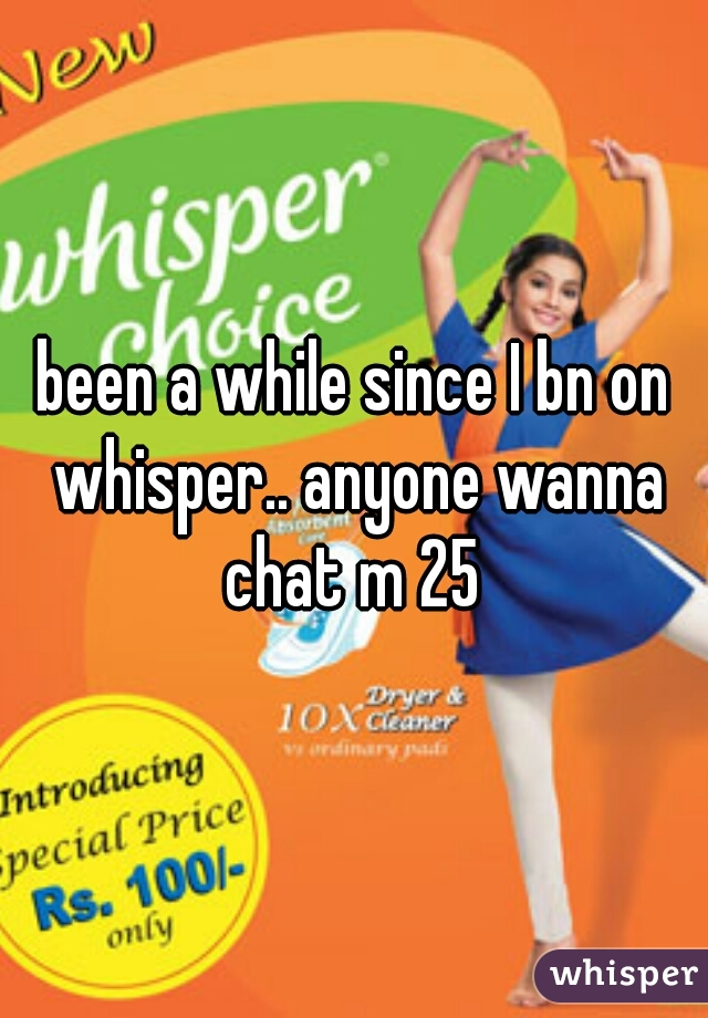 been a while since I bn on whisper.. anyone wanna chat m 25