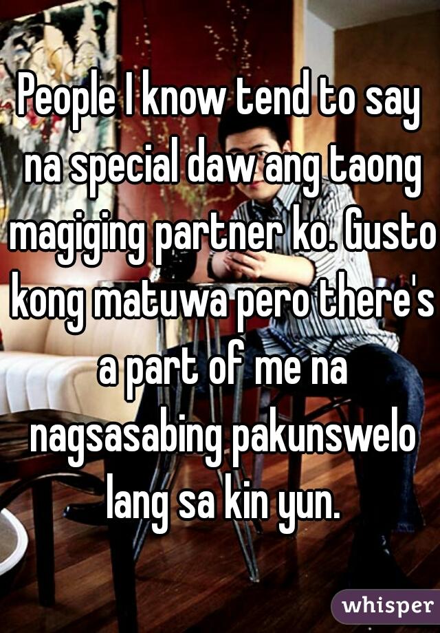 People I know tend to say na special daw ang taong magiging partner ko. Gusto kong matuwa pero there's a part of me na nagsasabing pakunswelo lang sa kin yun.