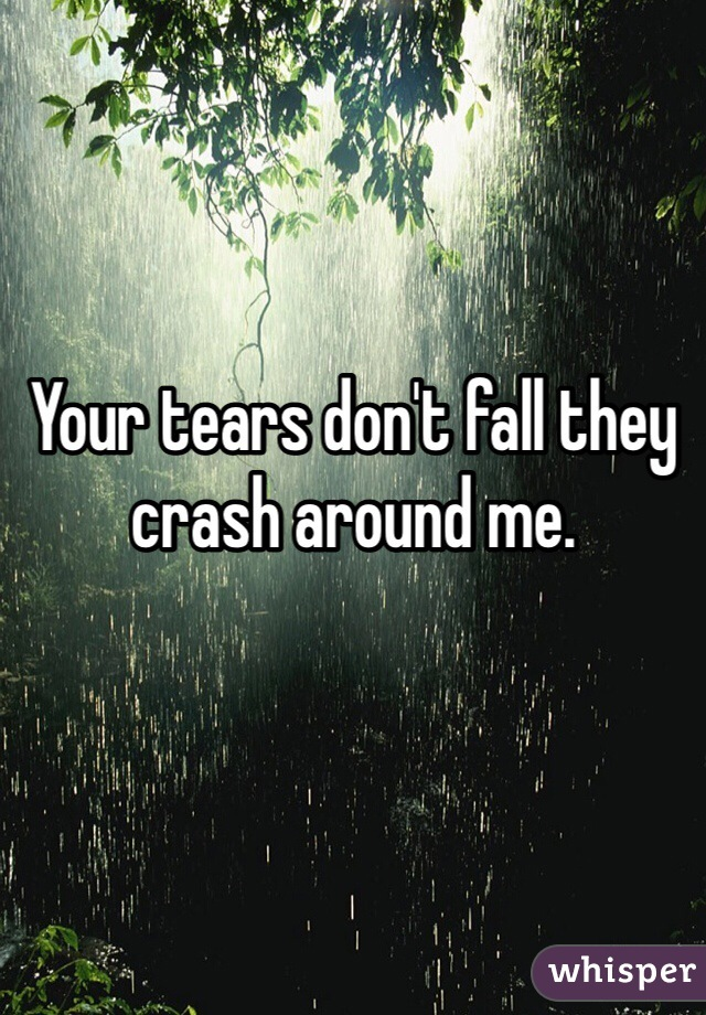 Your tears don't fall they crash around me.