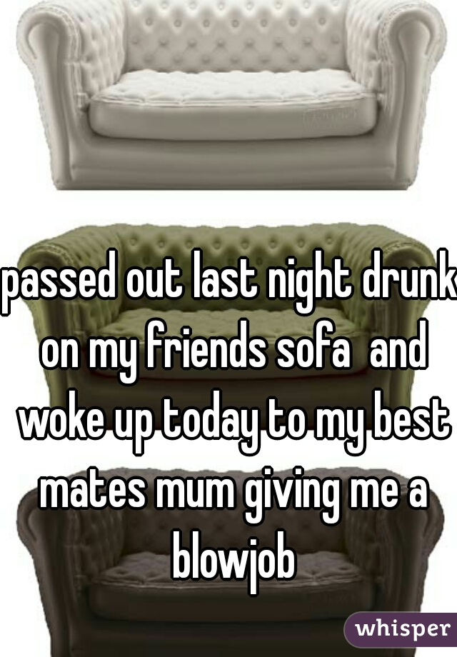 passed out last night drunk on my friends sofa  and woke up today to my best mates mum giving me a blowjob