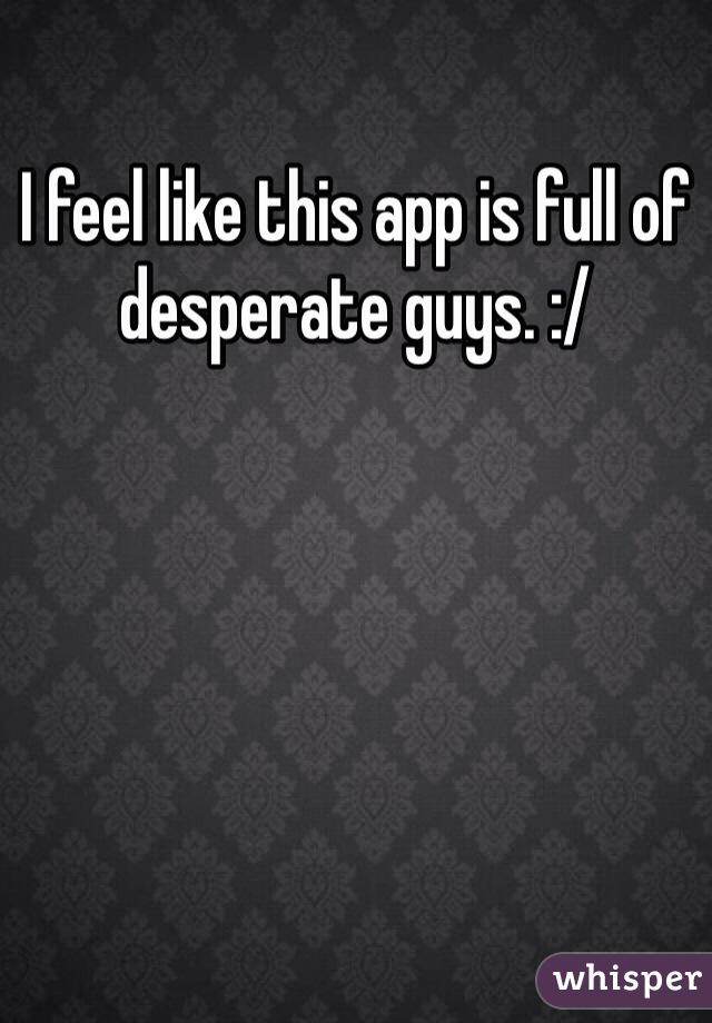 I feel like this app is full of desperate guys. :/