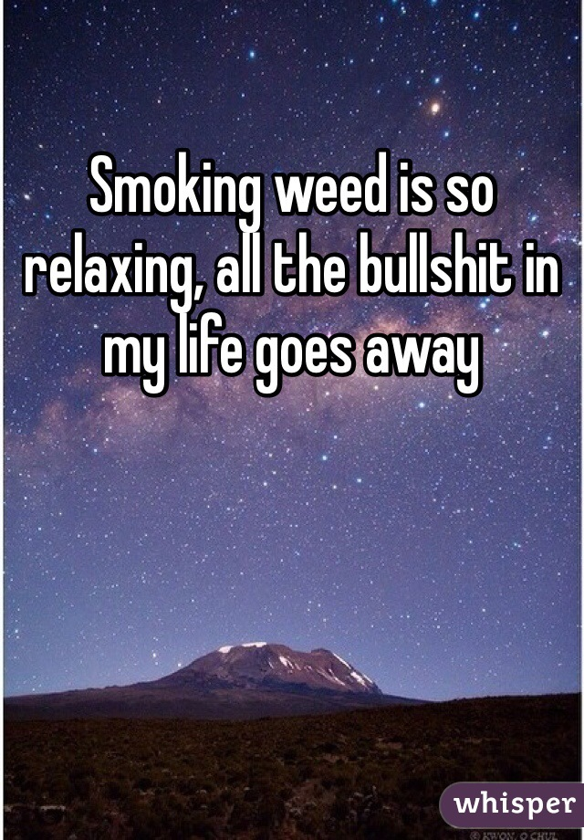 Smoking weed is so relaxing, all the bullshit in my life goes away