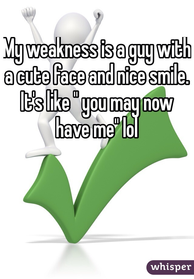 "My weakness is a guy with a cute face and nice smile. It's like "" you may now have me"" lol"