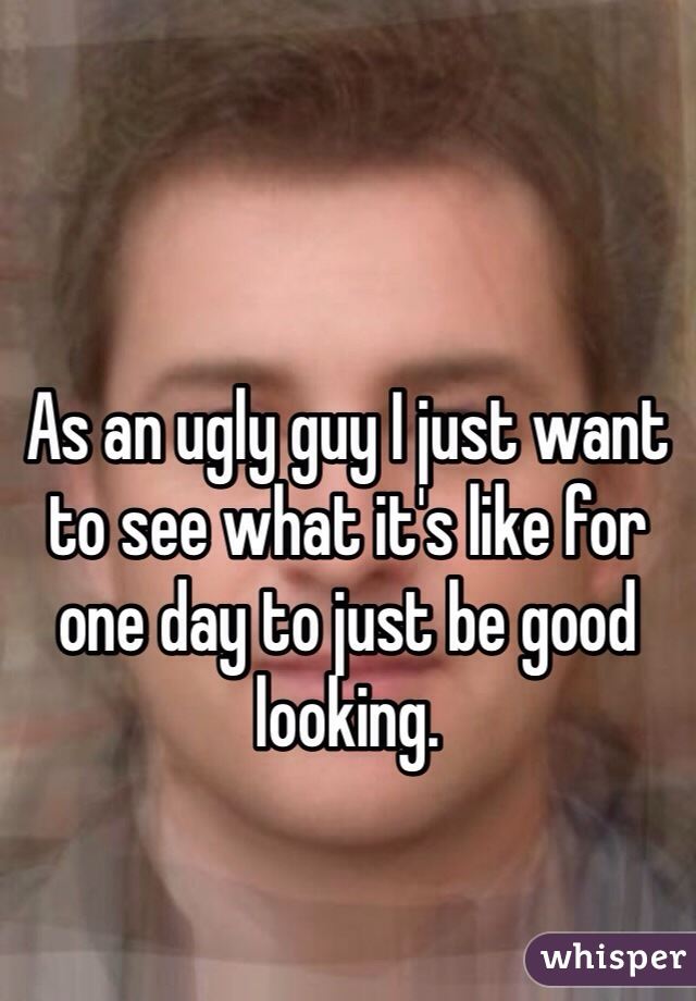 As an ugly guy I just want to see what it's like for one day to just be good looking.