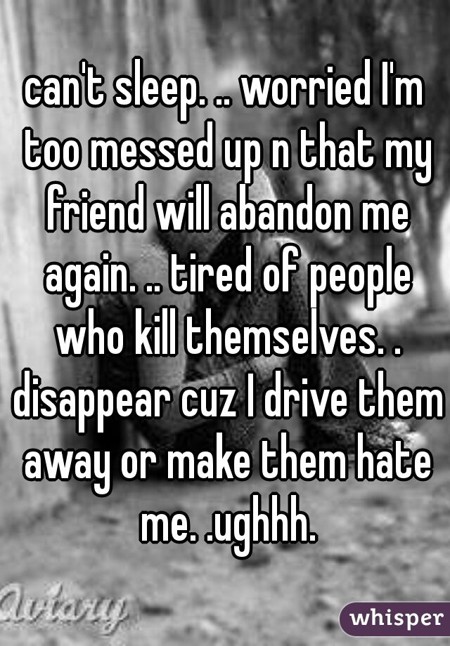 can't sleep. .. worried I'm too messed up n that my friend will abandon me again. .. tired of people who kill themselves. . disappear cuz I drive them away or make them hate me. .ughhh.