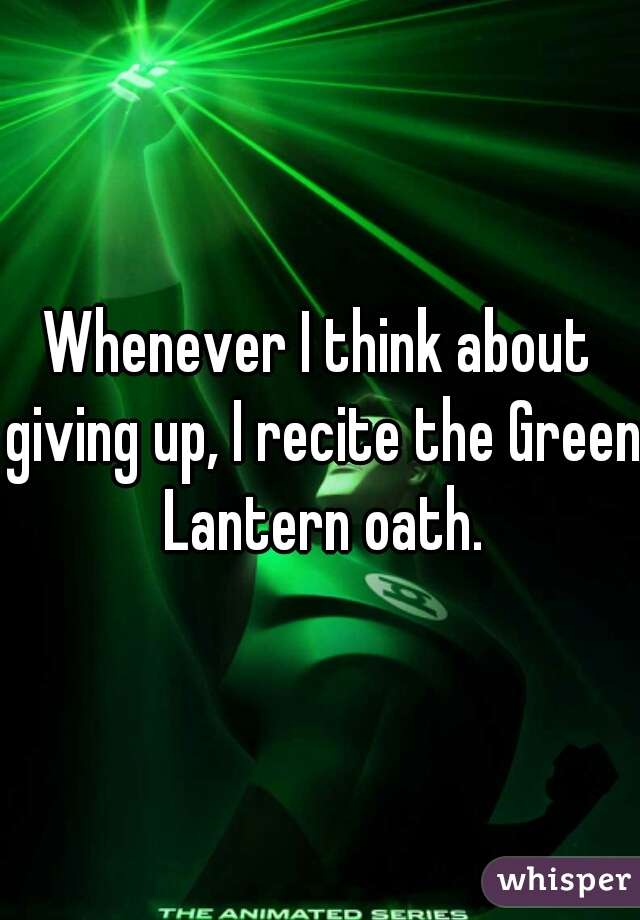 Whenever I think about giving up, I recite the Green Lantern oath.