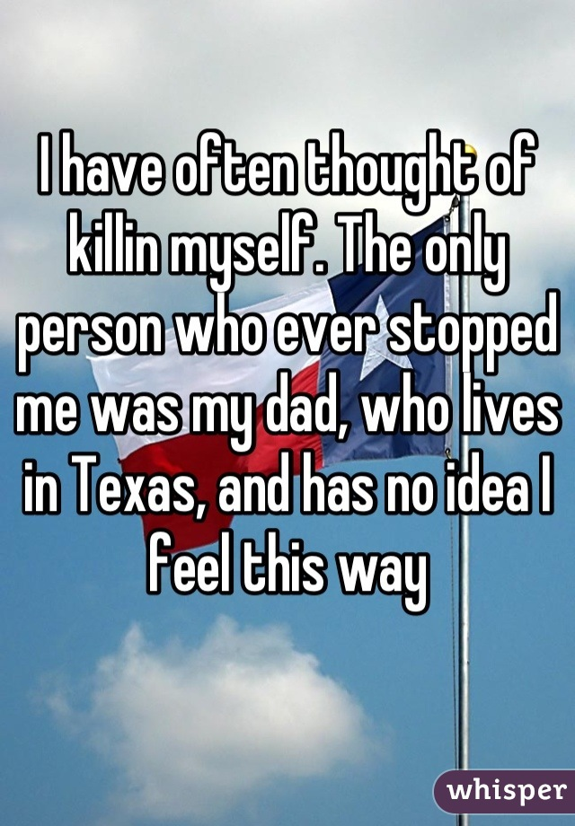 I have often thought of killin myself. The only person who ever stopped me was my dad, who lives in Texas, and has no idea I feel this way