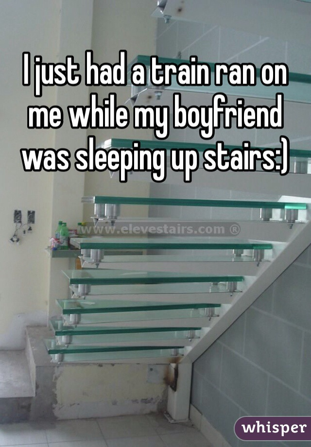 I just had a train ran on me while my boyfriend was sleeping up stairs:)