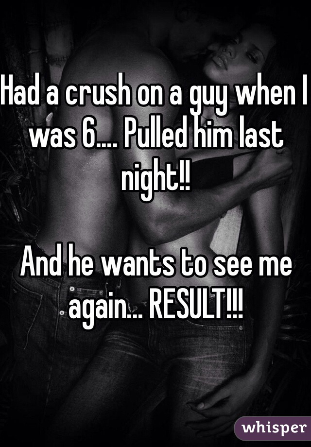 Had a crush on a guy when I was 6.... Pulled him last night!!   And he wants to see me again... RESULT!!!