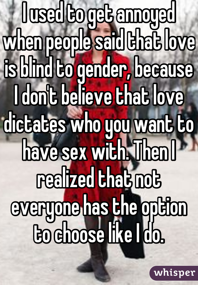 I used to get annoyed when people said that love is blind to gender, because I don't believe that love dictates who you want to have sex with. Then I realized that not everyone has the option to choose like I do.