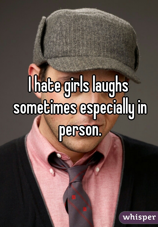 I hate girls laughs sometimes especially in person.