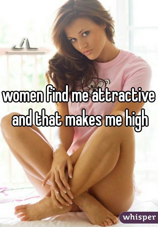 women find me attractive and that makes me high