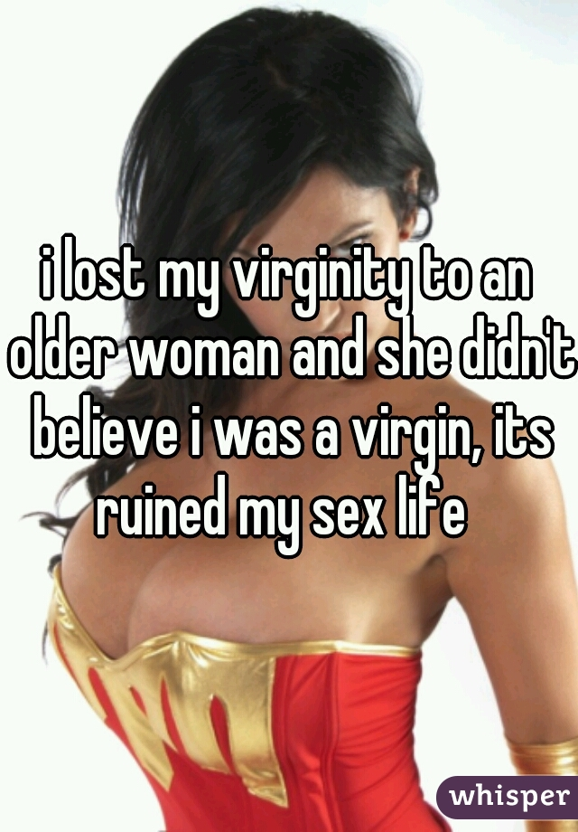 i lost my virginity to an older woman and she didn't believe i was a virgin, its ruined my sex life