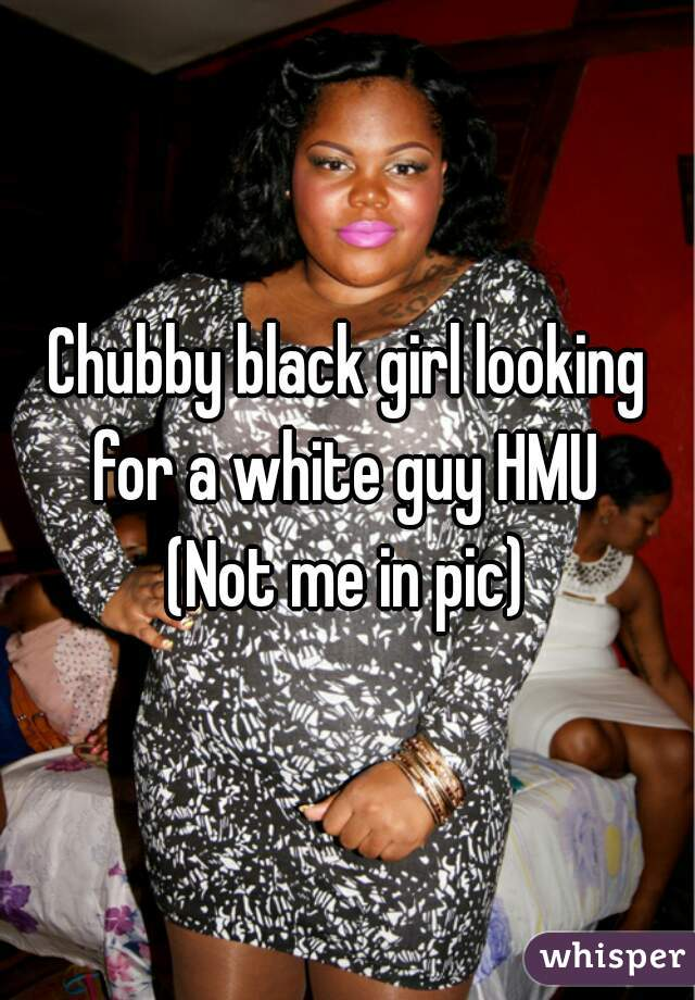 Chubby black girl looking for a white guy HMU  (Not me in pic)