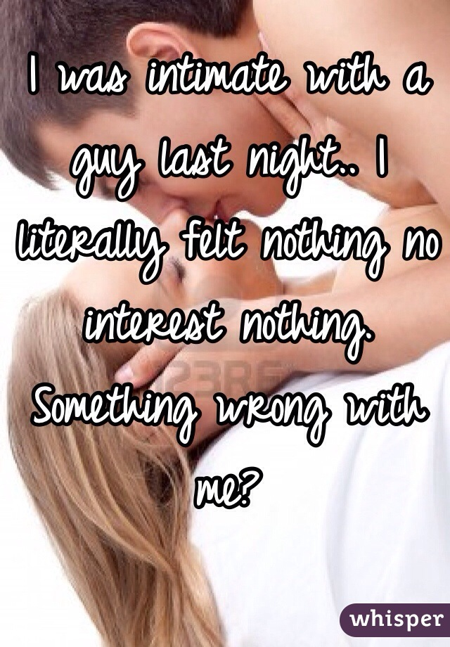 I was intimate with a guy last night.. I literally felt nothing no interest nothing. Something wrong with me?