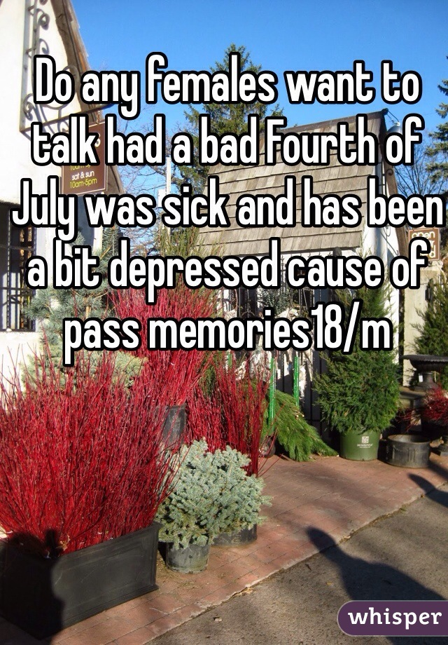 Do any females want to talk had a bad Fourth of July was sick and has been a bit depressed cause of pass memories18/m