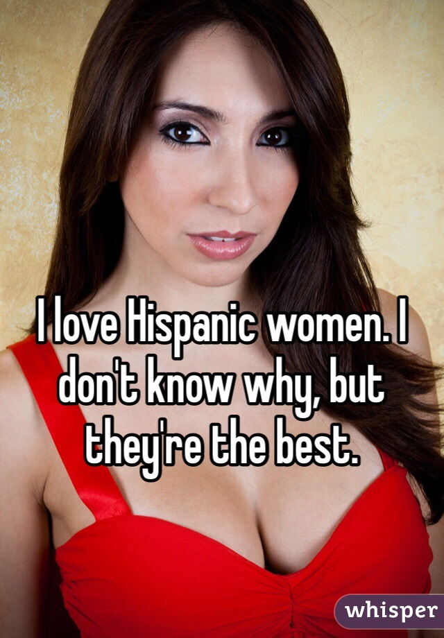 I love Hispanic women. I don't know why, but they're the best.