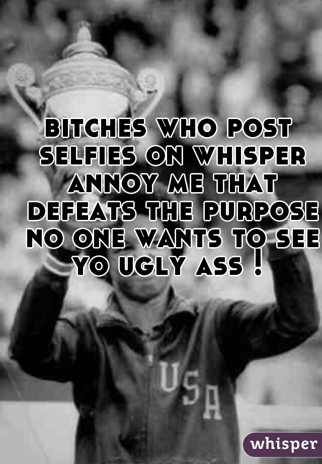 bitches who post selfies on whisper annoy me that defeats the purpose no one wants to see yo ugly ass !