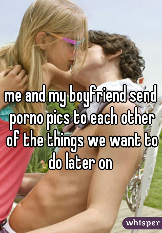 me and my boyfriend send porno pics to each other of the things we want to do later on