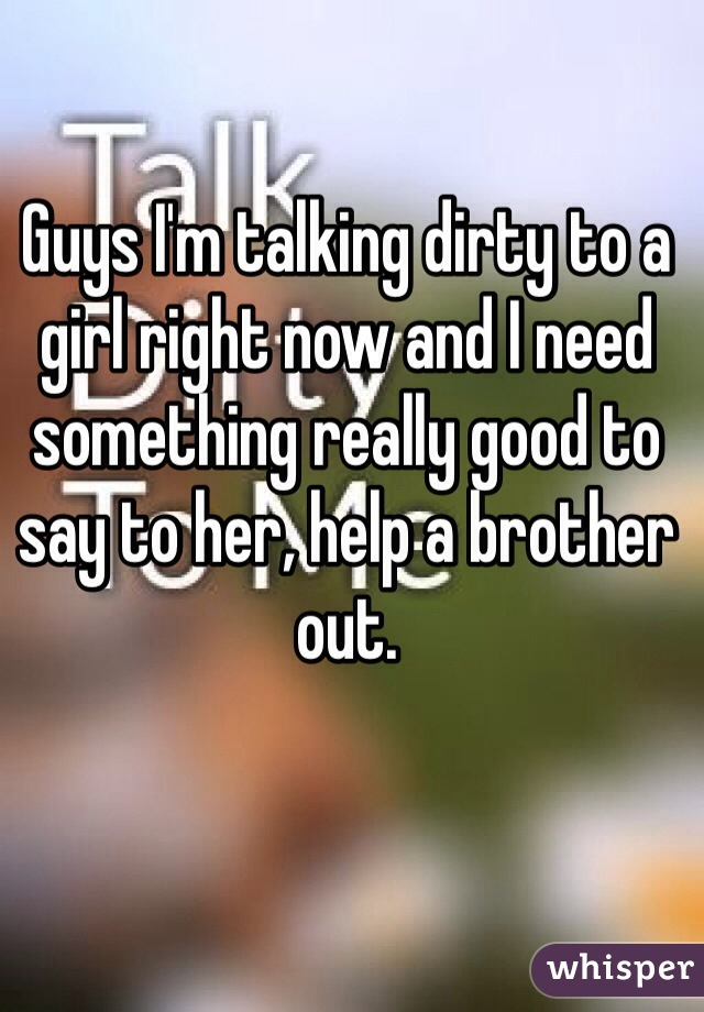 Guys I'm talking dirty to a girl right now and I need something really good to say to her, help a brother out.