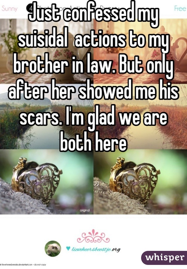 Just confessed my suisidal  actions to my brother in law. But only after her showed me his scars. I'm glad we are both here