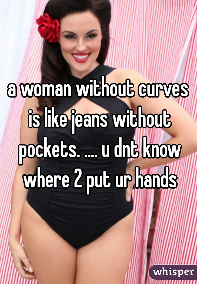 a woman without curves is like jeans without pockets. .... u dnt know where 2 put ur hands