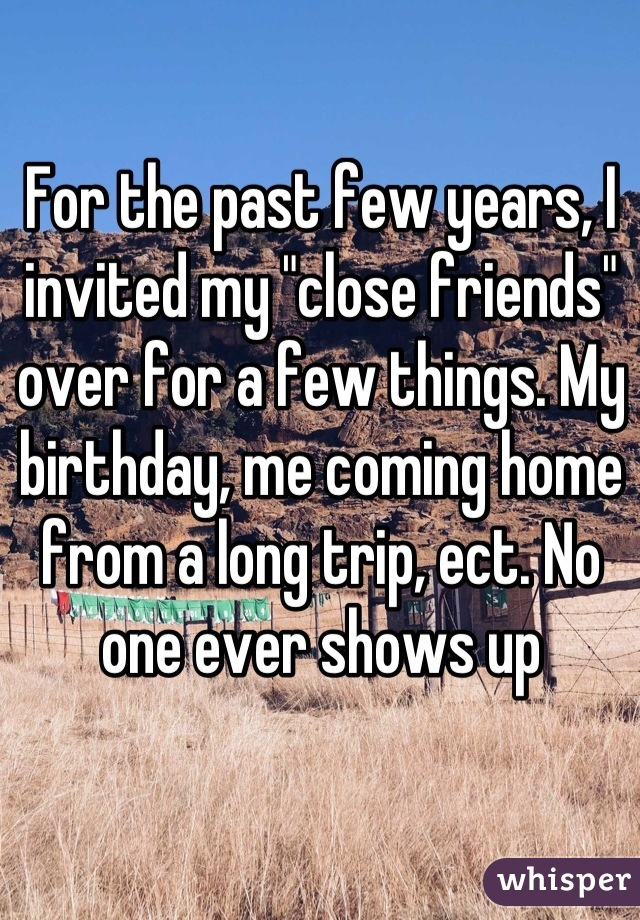 "For the past few years, I invited my ""close friends"" over for a few things. My birthday, me coming home from a long trip, ect. No one ever shows up"