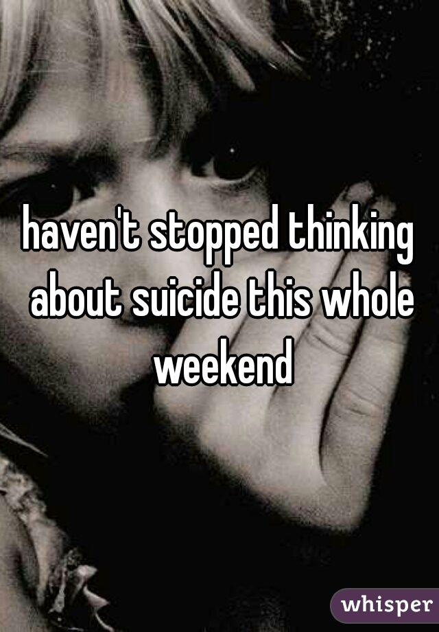 haven't stopped thinking about suicide this whole weekend