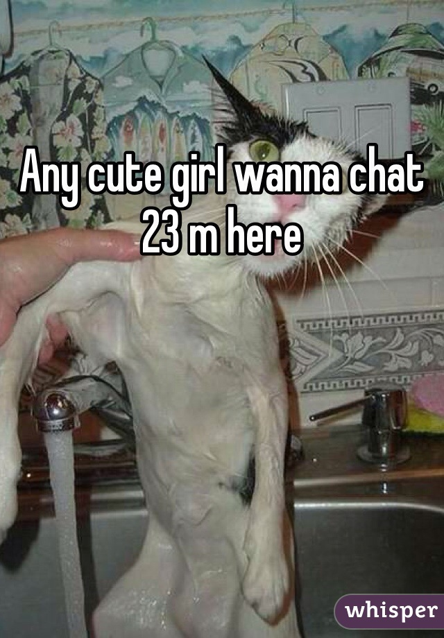 Any cute girl wanna chat 23 m here