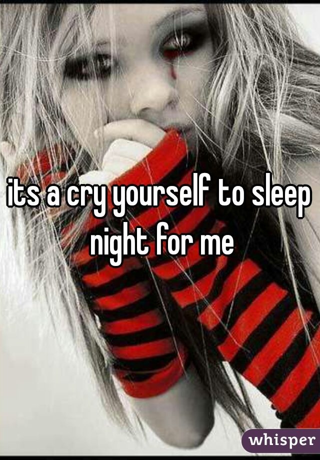its a cry yourself to sleep night for me