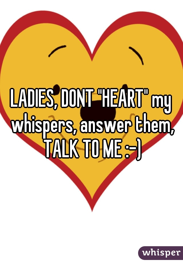 "LADIES, DONT ""HEART"" my whispers, answer them, TALK TO ME :-)"