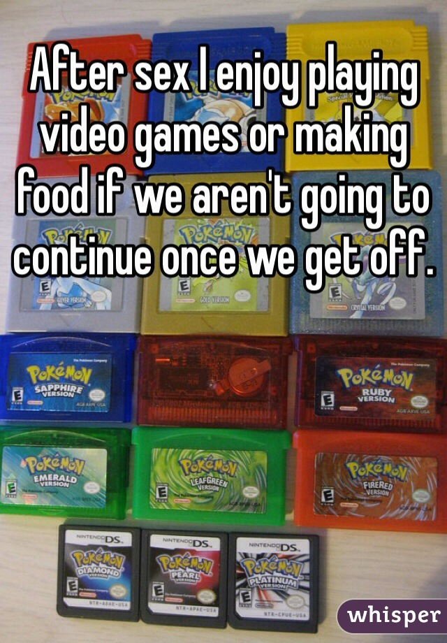 After sex I enjoy playing video games or making food if we aren't going to continue once we get off.