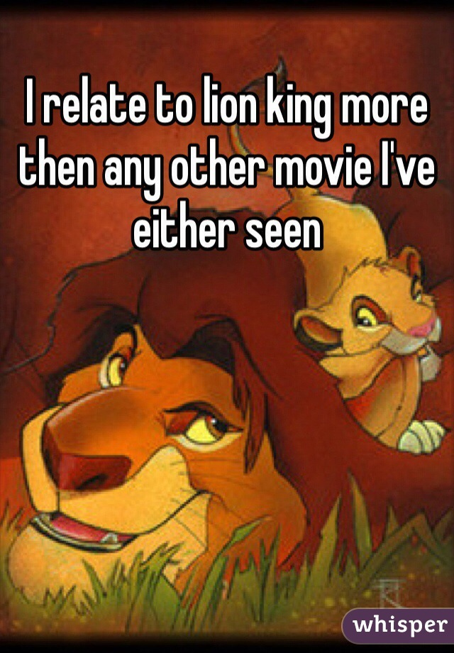 I relate to lion king more then any other movie I've either seen