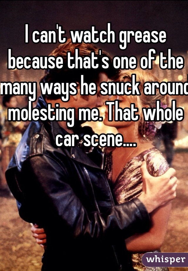 I can't watch grease because that's one of the many ways he snuck around molesting me. That whole car scene....
