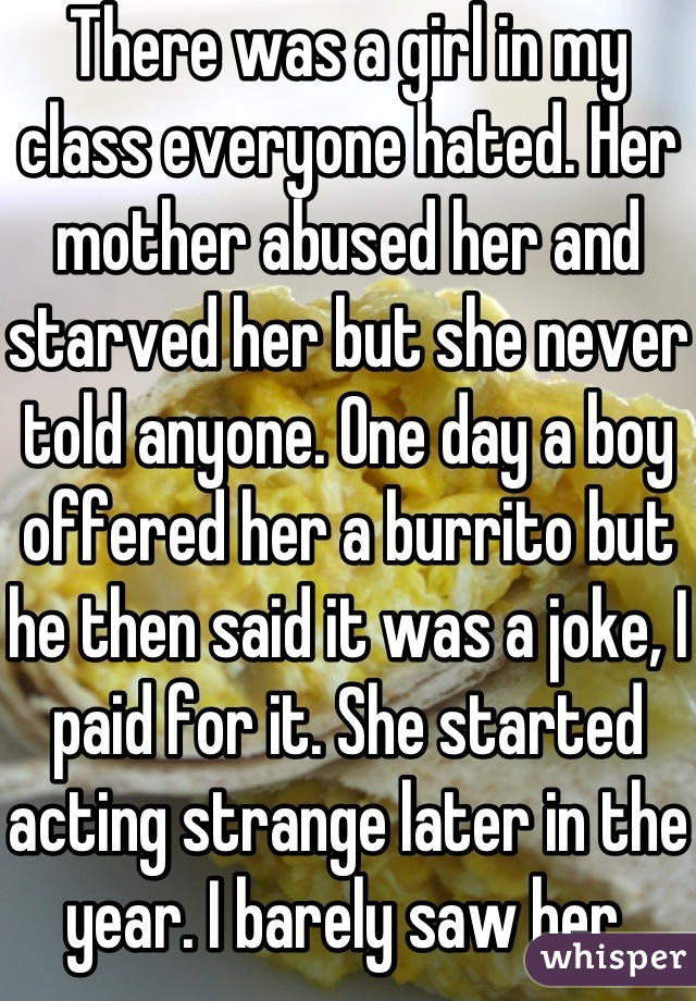 There was a girl in my class everyone hated. Her mother abused her and starved her but she never told anyone. One day a boy offered her a burrito but he then said it was a joke, I paid for it. She started acting strange later in the year. I barely saw her.