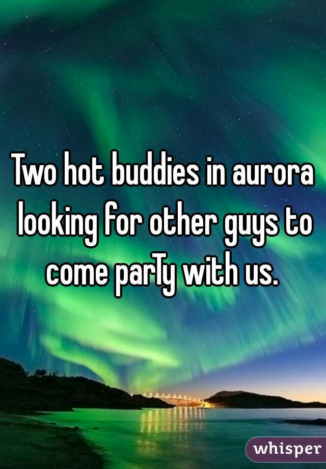 Two hot buddies in aurora looking for other guys to come parTy with us.