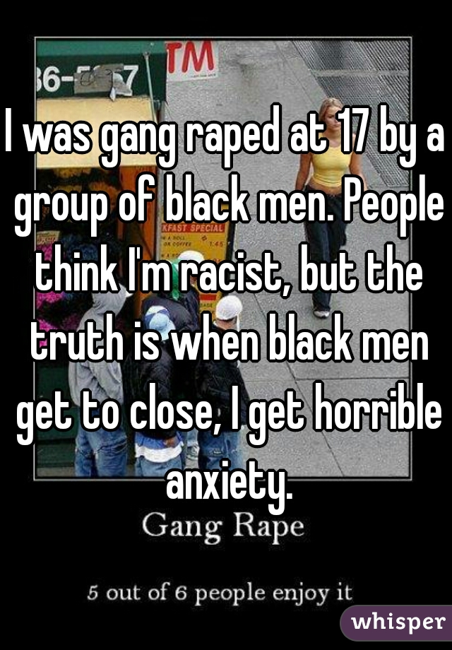 I was gang raped at 17 by a group of black men. People think I'm racist, but the truth is when black men get to close, I get horrible anxiety.