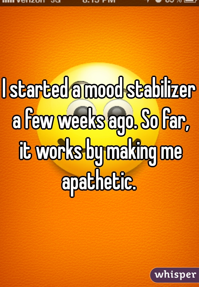 I started a mood stabilizer a few weeks ago. So far, it works by making me apathetic.