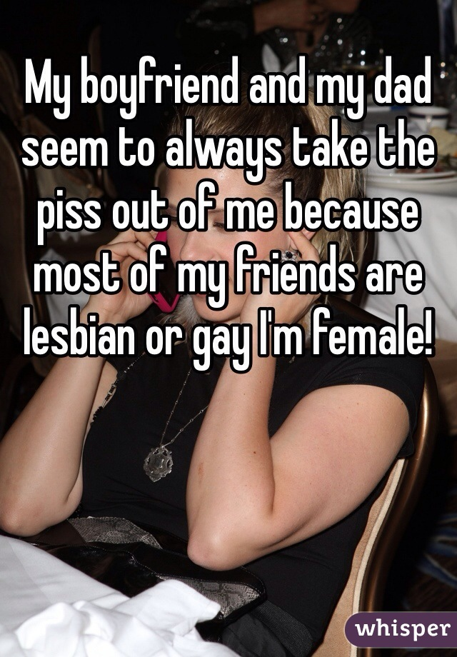 My boyfriend and my dad seem to always take the piss out of me because most of my friends are lesbian or gay I'm female!