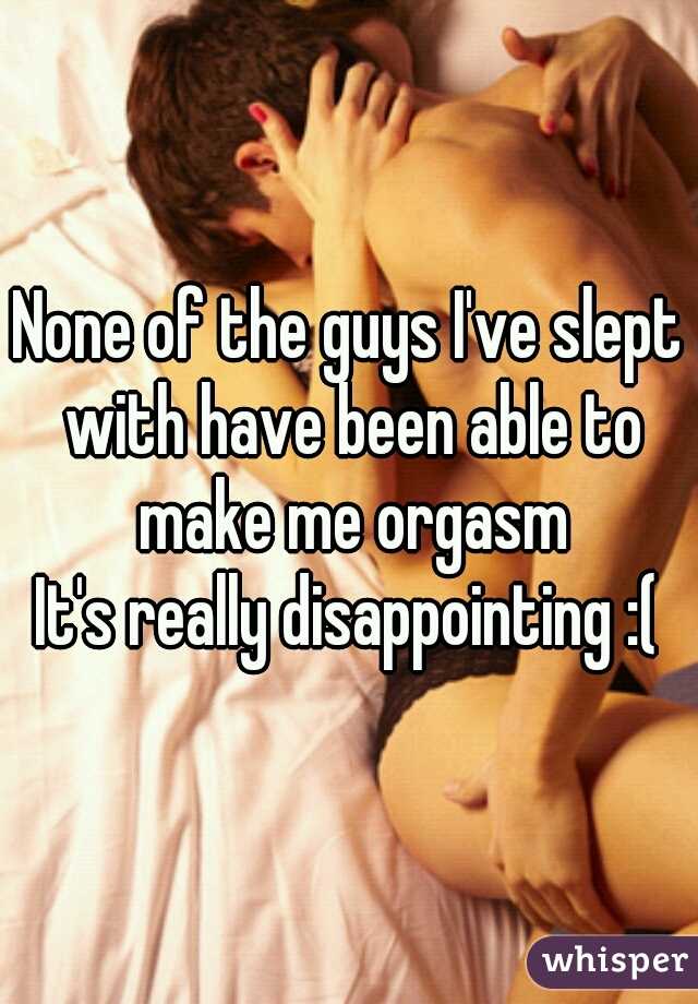 None of the guys I've slept with have been able to make me orgasm It's really disappointing :(