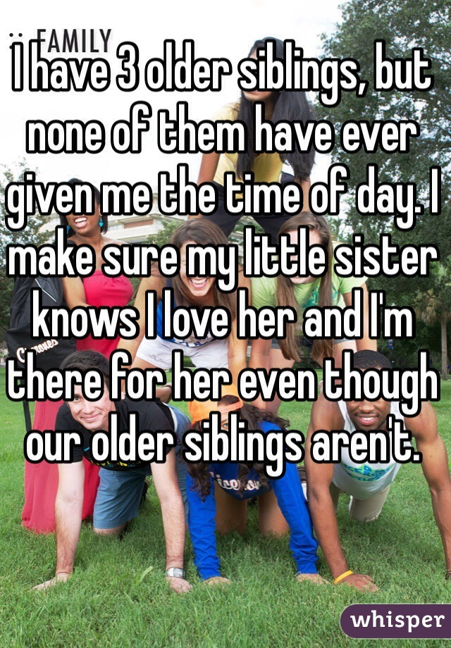 I have 3 older siblings, but none of them have ever given me the time of day. I make sure my little sister knows I love her and I'm there for her even though our older siblings aren't.