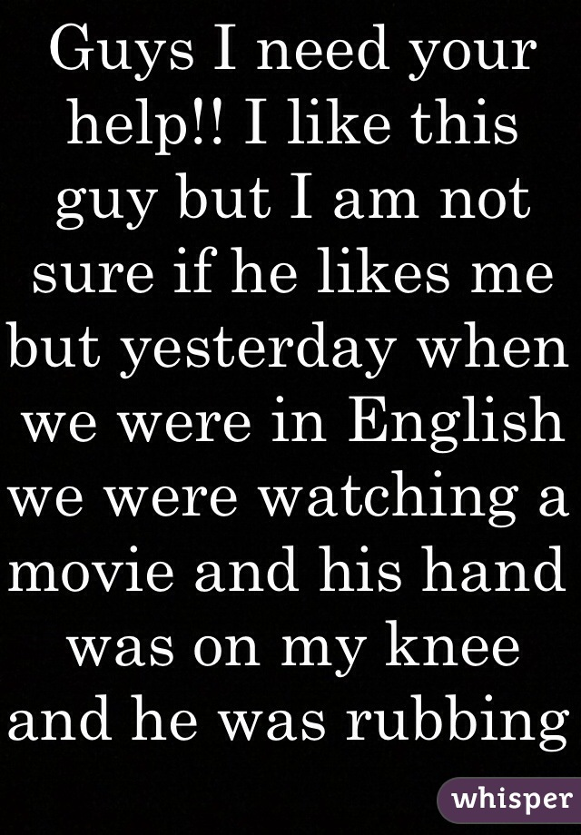Guys I need your help!! I like this guy but I am not sure if he likes me but yesterday when we were in English we were watching a movie and his hand was on my knee and he was rubbing it. Does that mean he likes me??