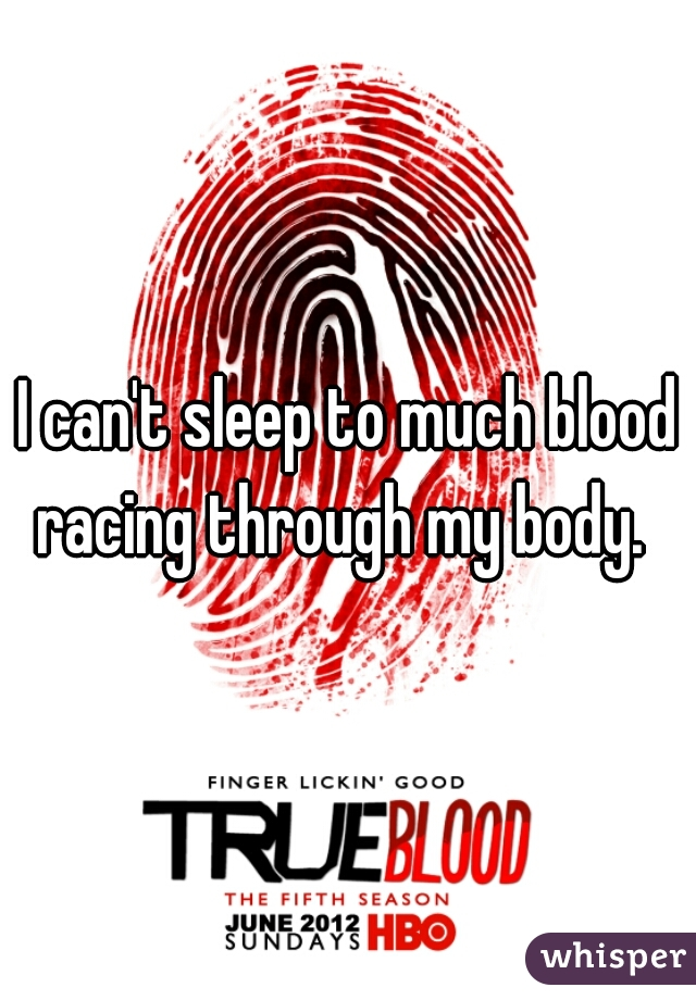 I can't sleep to much blood racing through my body.