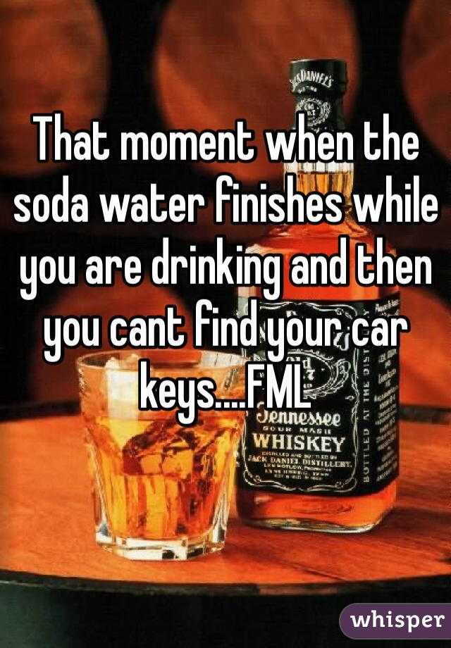 That moment when the soda water finishes while you are drinking and then you cant find your car keys....FML