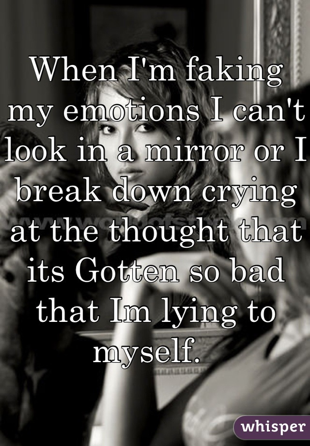 When I'm faking my emotions I can't look in a mirror or I break down crying at the thought that its Gotten so bad that Im lying to myself.