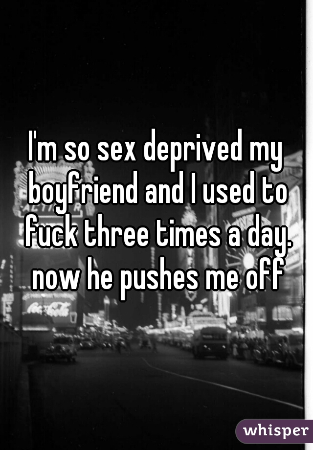 I'm so sex deprived my boyfriend and I used to fuck three times a day. now he pushes me off