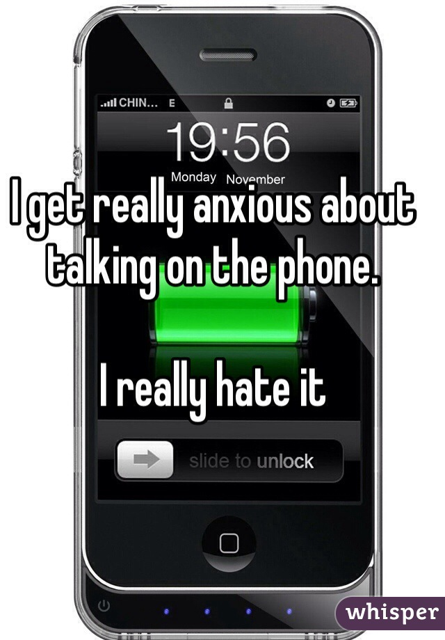 I get really anxious about talking on the phone.   I really hate it