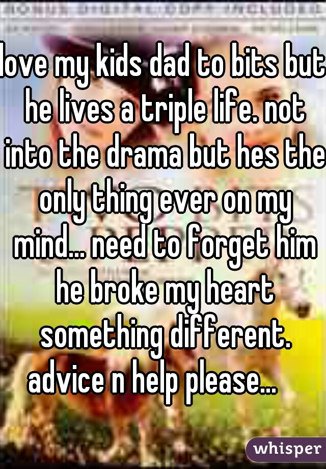 love my kids dad to bits but he lives a triple life. not into the drama but hes the only thing ever on my mind... need to forget him he broke my heart something different. advice n help please...