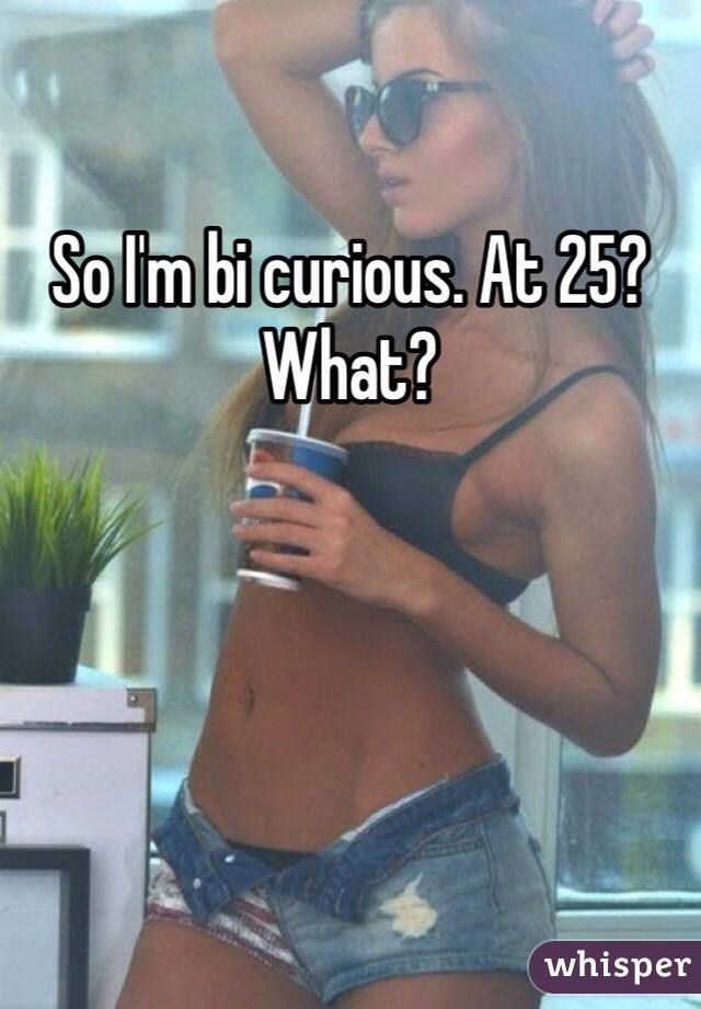 So I'm bi curious. At 25? What?