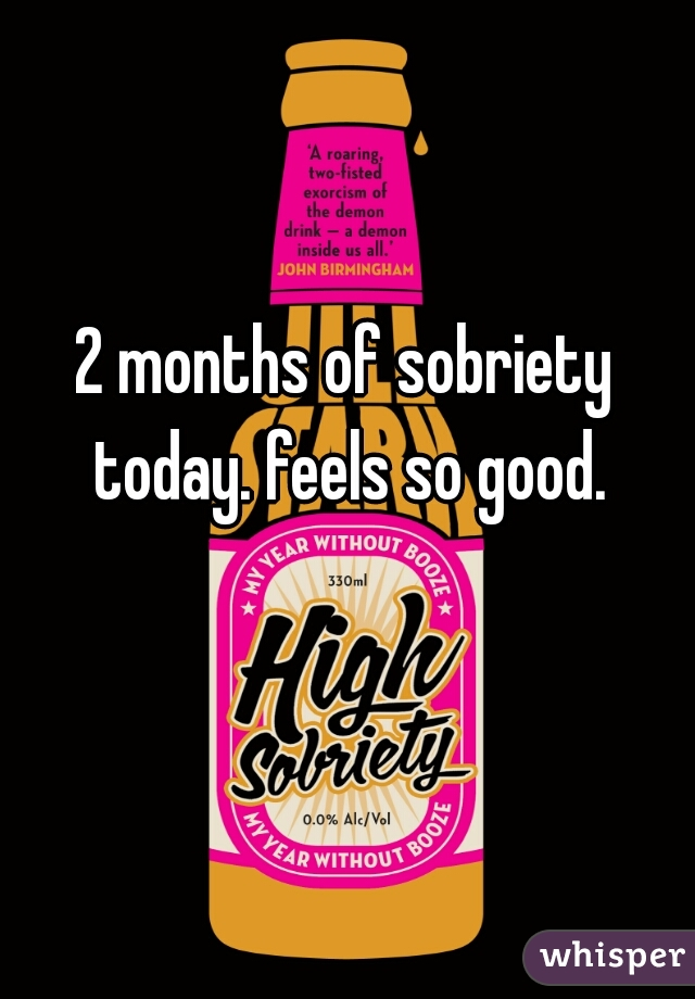2 months of sobriety today. feels so good.